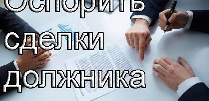 Как оспорить сделки должника, совершенные в преддверии банкротства?